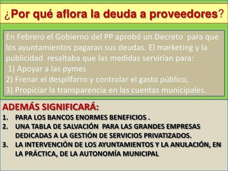 ¿Por qué aflora la deuda a proveedores?En Febrero el Gobierno del PP aprobó un Decreto para quelos ayuntamientos pagaran s...