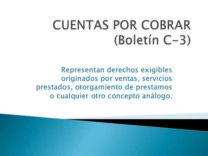 CUENTAS POR COBRAR(Boletín C-3)<br />Representan derechos exigibles originados por ventas, servicios prestados, otorgamien...