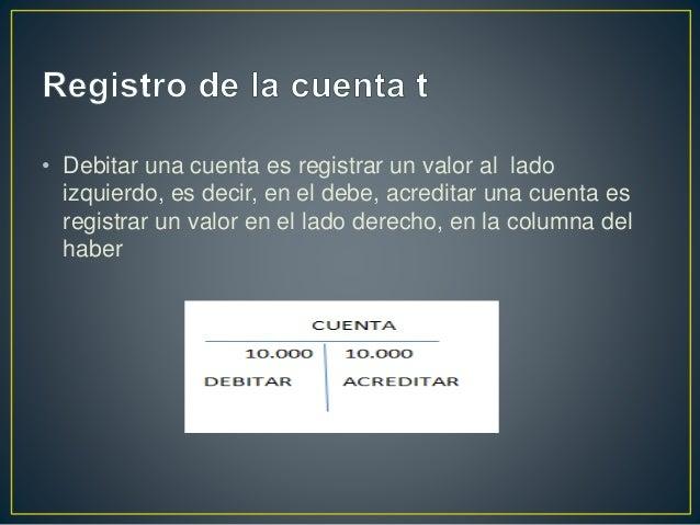 • El saldo de una cuenta es la diferencia entre el valor registrado el la columna del debe y los valores registrados en la...