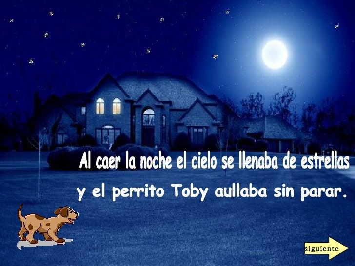 Al caer la noche el cielo se llenaba de estrellas  y el perrito Toby aullaba sin parar.  siguiente