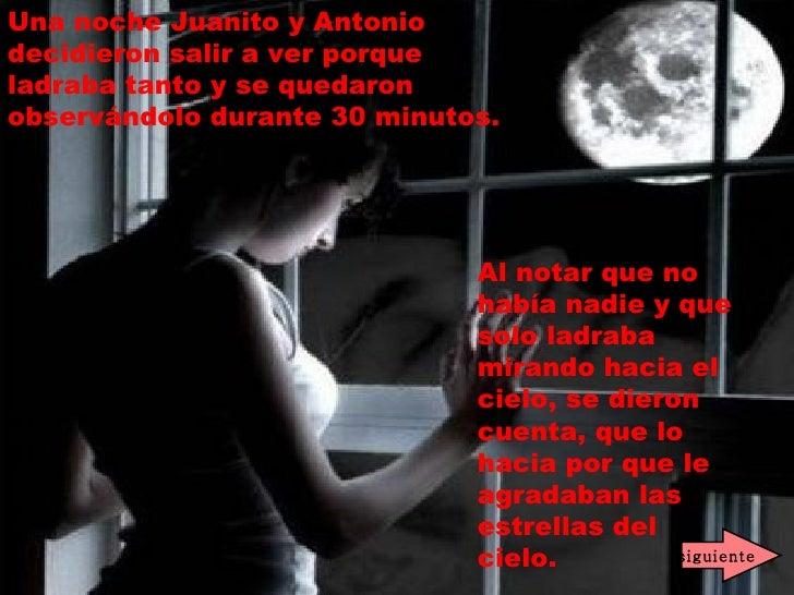 Una noche Juanito y Antonio decidieron salir a ver porque ladraba tanto y se quedaron observándolo durante 30 minutos.   A...