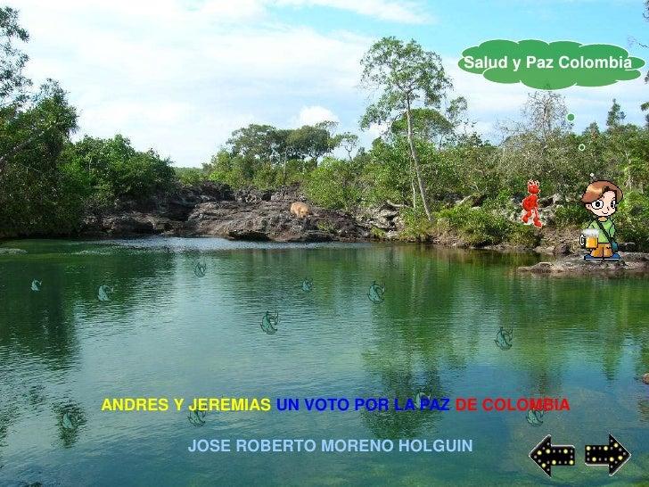 Salud y Paz Colombia     ANDRES Y JEREMIAS UN VOTO POR LA PAZ DE COLOMBIA          JOSE ROBERTO MORENO HOLGUIN