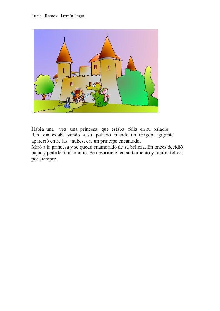 Lucia Ramos Jazmín Fraga.     Había una vez una princesa que estaba feliz en su palacio.  Un día estaba yendo a su palacio...