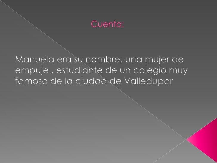 Cuento: <br />Manuela era su nombre, una mujer de empuje , estudiante de un colegio muy famoso de la ciudad de Valledupar ...