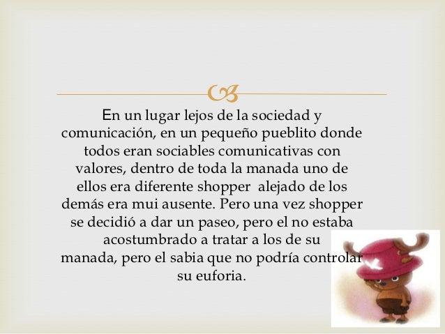       En un lugar lejos de la sociedad ycomunicación, en un pequeño pueblito donde   todos eran sociables comunicativas c...