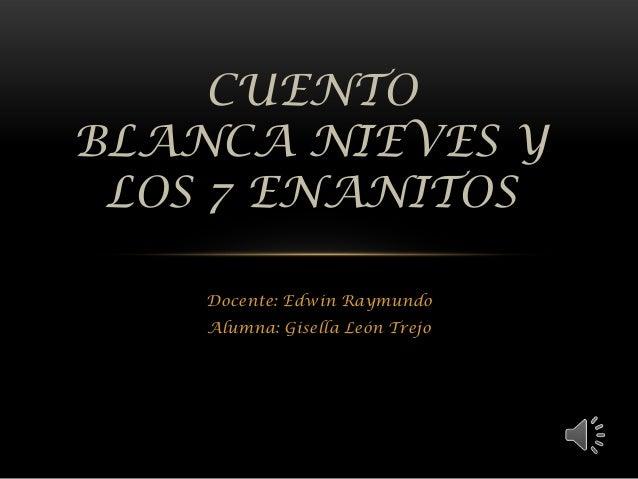 Docente: Edwin Raymundo Alumna: Gisella León Trejo CUENTO BLANCA NIEVES Y LOS 7 ENANITOS