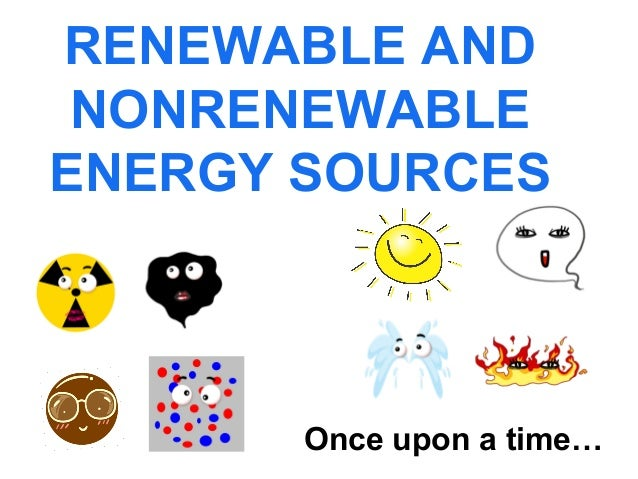 RENEWABLE AND NONRENEWABLE ENERGY SOURCES  Once upon a time…