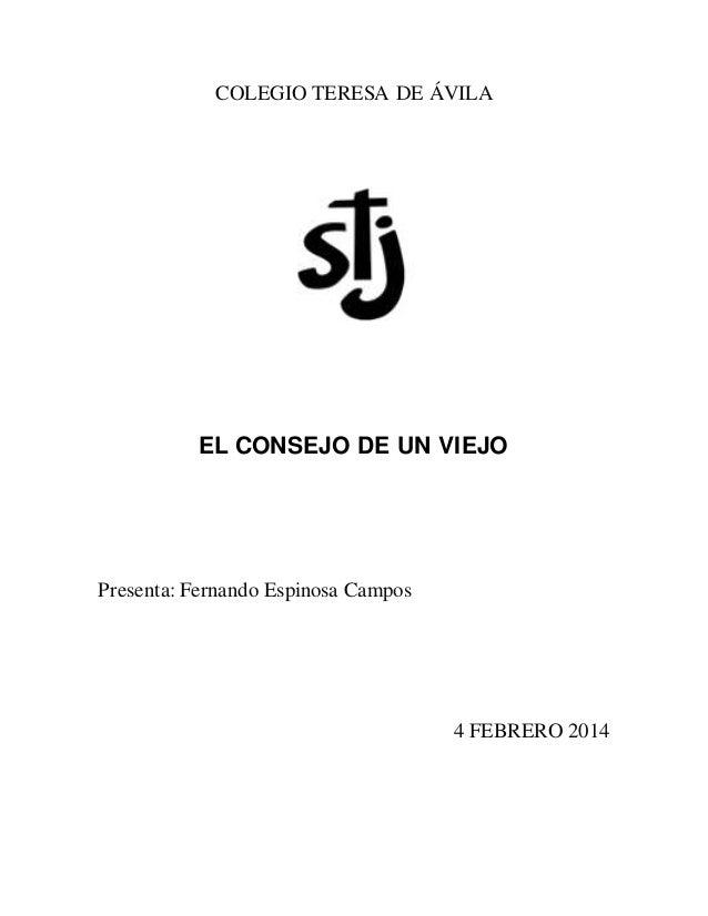 COLEGIO TERESA DE ÁVILA EL CONSEJO DE UN VIEJO Presenta: Fernando Espinosa Campos 4 FEBRERO 2014