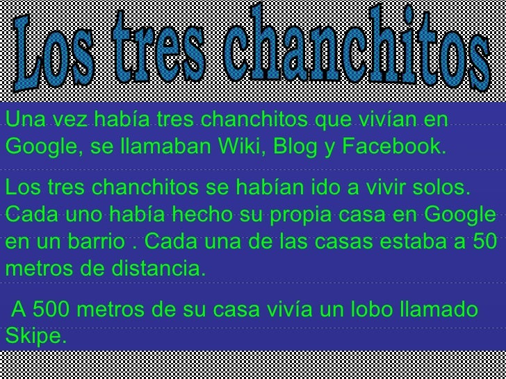 Los tres chanchitos  Una vez había tres chanchitos que vivían en Google, se llamaban Wiki, Blog y Facebook.  Los tres chan...