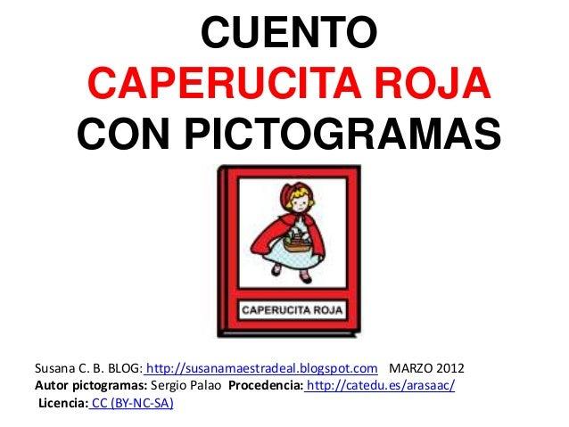 CUENTO  CAPERUCITA ROJA  CON PICTOGRAMAS  Susana C. B. BLOG: http://susanamaestradeal.blogspot.com MARZO 2012  Autor picto...