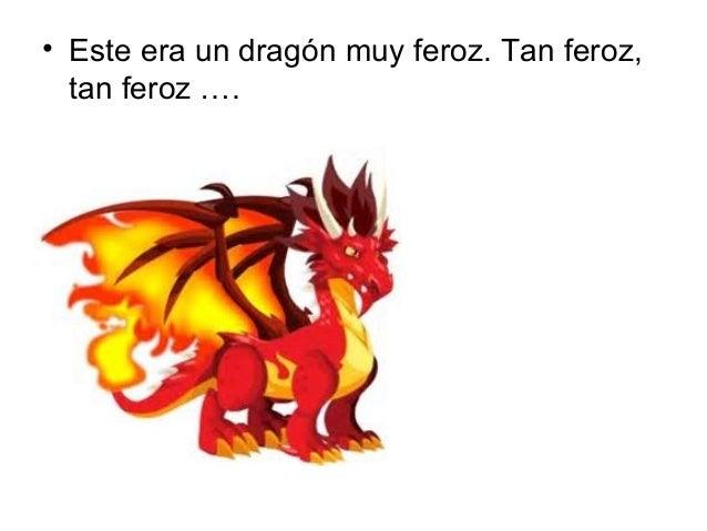 • Este era un dragón muy feroz. Tan feroz,  tan feroz ….