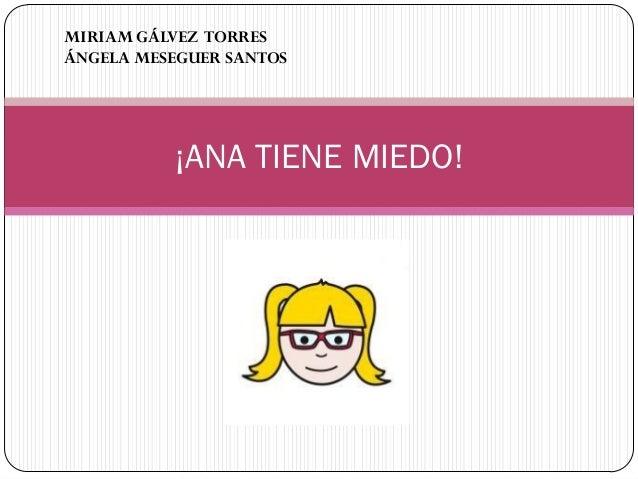 ¡ANA TIENE MIEDO! MIRIAM GÁLVEZ TORRES ÁNGELA MESEGUER SANTOS