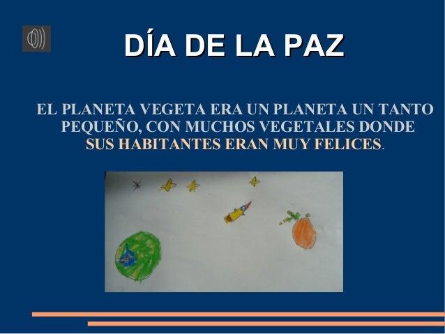 DÍA DE LA PAZ EL PLANETA VEGETA ERA UN PLANETA UN TANTO PEQUEÑO, CON MUCHOS VEGETALES DONDE SUS HABITANTES ERAN MUY FELICE...