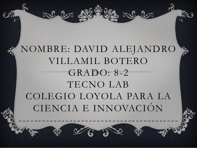NOMBRE: DAVID ALEJANDRO        VILLAMIL BOTERO             GRADO: 8-2            TECNO LAB  COLEGIO LOYOLA PARA LA    CIEN...