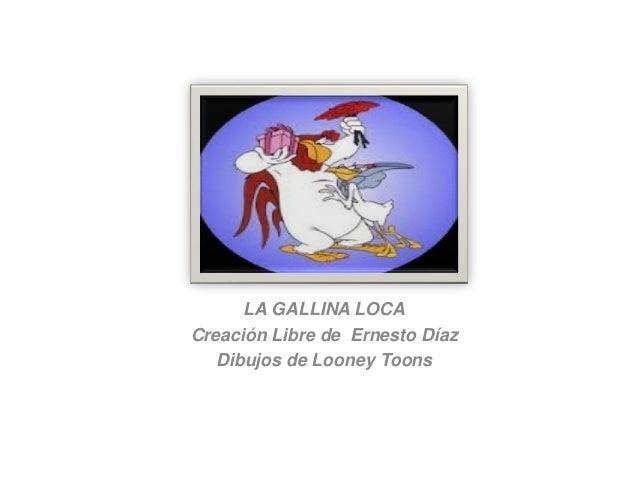 LA GALLINA LOCA Creación Libre de Ernesto Díaz Dibujos de Looney Toons