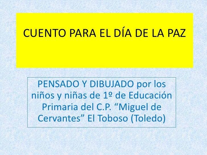 """CUENTO PARA EL DÍA DE LA PAZ<br />PENSADO Y DIBUJADO por los niños y niñas de 1º de Educación Primaria del C.P. """"Miguel de..."""