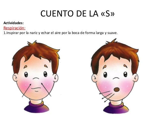 CUENTO DE LA «S»  Actividades:  Respiración:  1.Inspirar por la nariz y echar el aire por la boca de forma larga y suave.