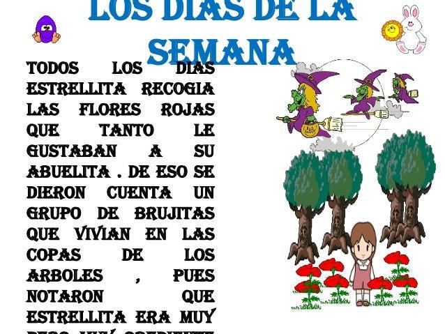 LOS DIAS DE LA SEMANA TODOS LOS DIAS ESTRELLITA RECOGIA LAS FLORES ROJAS QUE TANTO LE GUSTABAN A SU ABUELITA . DE ESO SE D...