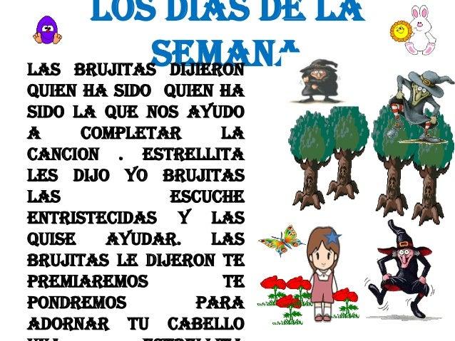 LOS DIAS DE LA SEMANA BRUJITAS DIJIERON  LAS QUIEN HA SIDO QUIEN HA SIDO LA QUE NOS AYUDO A COMPLETAR LA CANCION . ESTRELL...