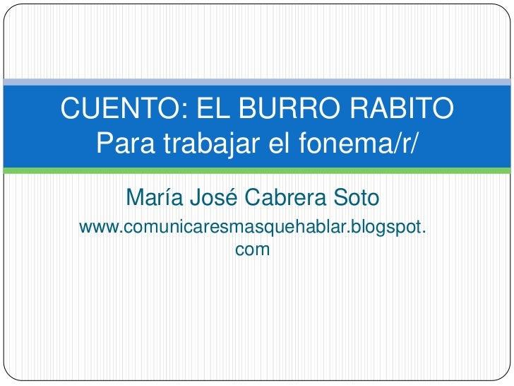 María José Cabrera Soto<br />www.comunicaresmasquehablar.blogspot.com<br />CUENTO: EL BURRO RABITOPara trabajar el fonema/...