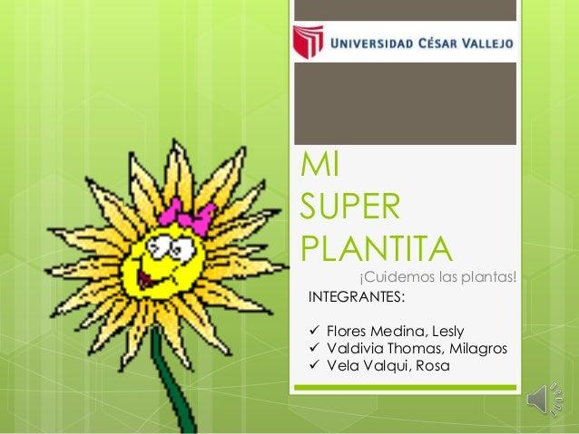 MI SUPER PLANTITA ¡Cuidemos las plantas! INTEGRANTES:  Flores Medina, Lesly  Valdivia Thomas, Milagros  Vela Valqui, Ro...