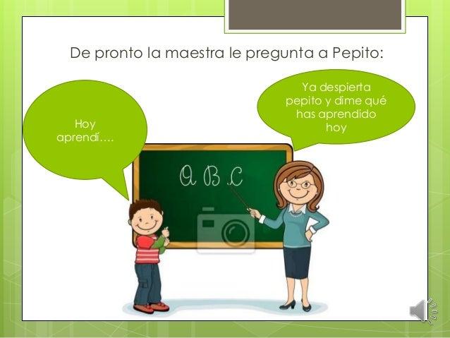 De pronto la maestra le pregunta a Pepito: Ya despierta pepito y dime qué has aprendido hoyHoy aprendí….