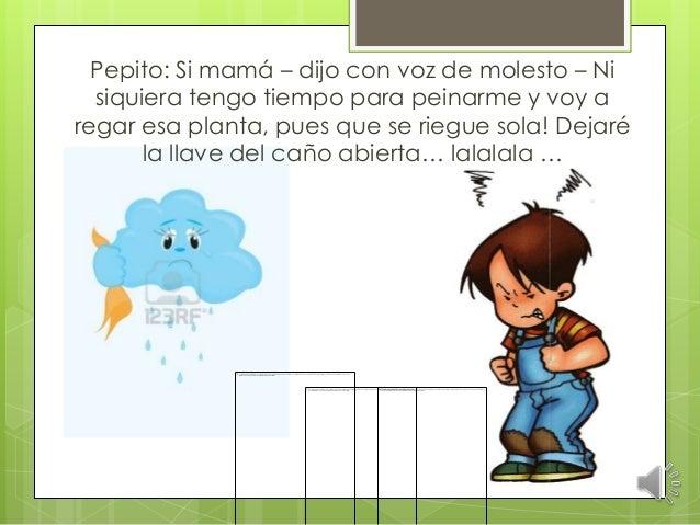 Pepito: Si mamá – dijo con voz de molesto – Ni siquiera tengo tiempo para peinarme y voy a regar esa planta, pues que se r...