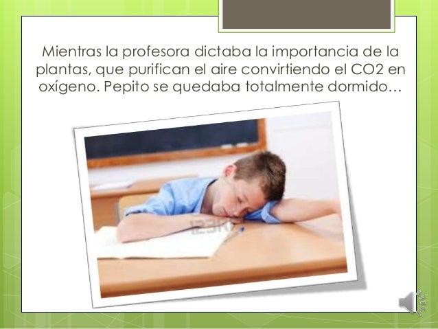 Mientras la profesora dictaba la importancia de la plantas, que purifican el aire convirtiendo el CO2 en oxígeno. Pepito s...