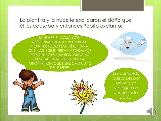 La plantita y la nube le explicaron el daño que él les causaba y entonces Pepito exclamo: SI! USARÉ EL AGUA CON RESPONSABI...