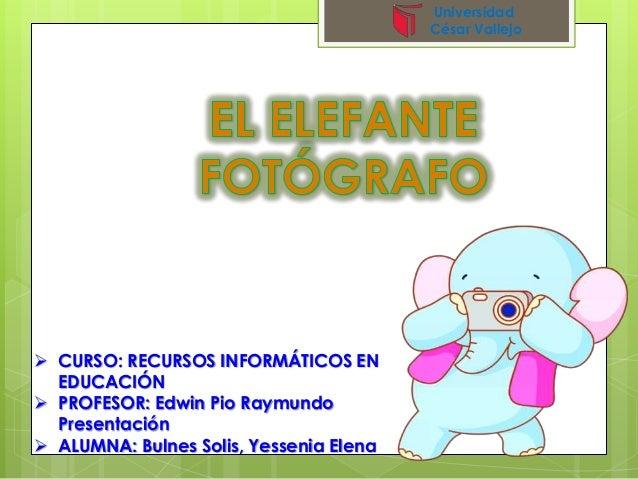  CURSO: RECURSOS INFORMÁTICOS EN EDUCACIÓN  PROFESOR: Edwin Pio Raymundo Presentación  ALUMNA: Bulnes Solis, Yessenia E...