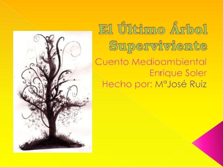 El Último Árbol Superviviente<br />Cuento Medioambiental<br />Enrique Soler<br />Hecho por: MªJosé Ruiz<br />