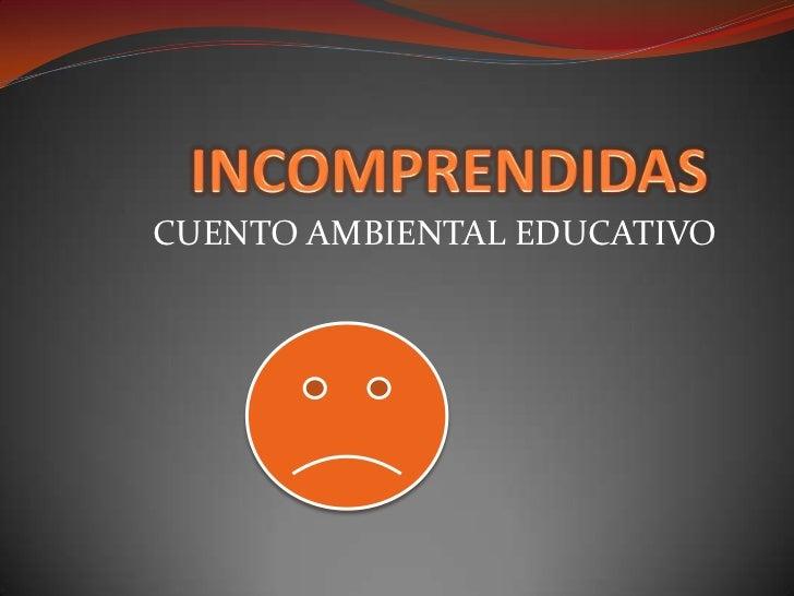 INCOMPRENDIDAS<br />CUENTO AMBIENTAL EDUCATIVO<br />