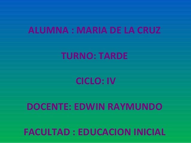 ALUMNA : MARIA DE LA CRUZ TURNO: TARDE CICLO: IV DOCENTE: EDWIN RAYMUNDO FACULTAD : EDUCACION INICIAL