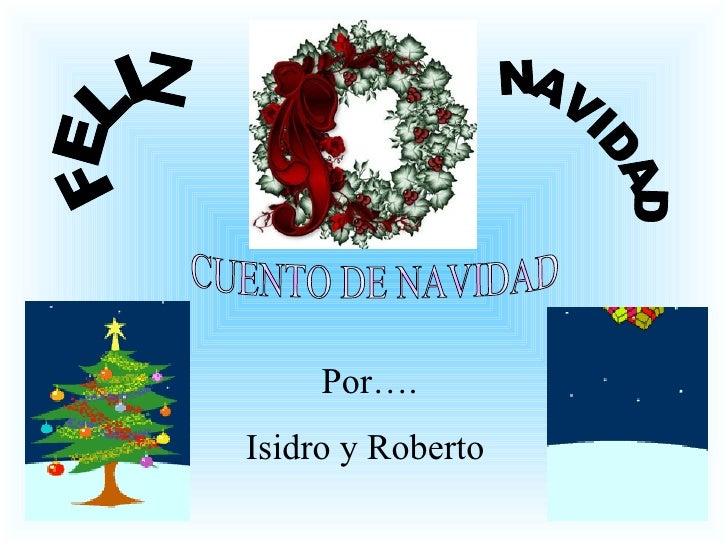 CUENTO DE NAVIDAD Por…. Isidro y Roberto  FELIZ NAVIDAD