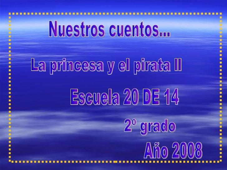 Nuestros cuentos... La princesa y el pirata ll Escuela 20 DE 14 2º grado Año 2008