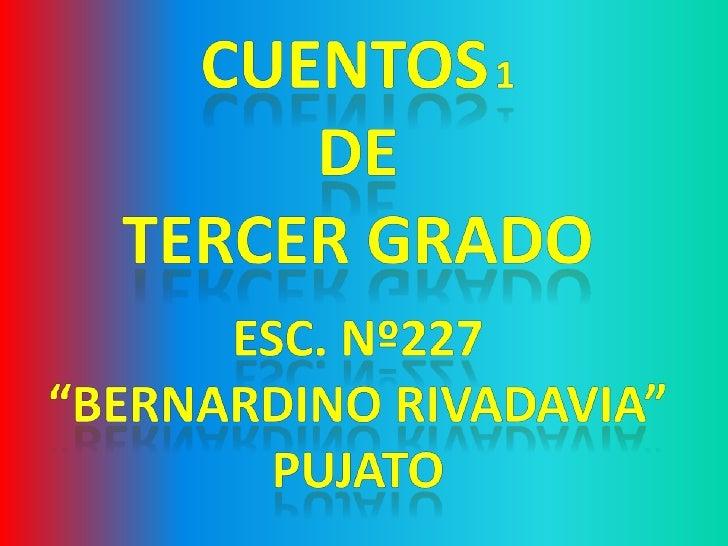 """CUENTOS1<br />de <br />TERCER GRADO<br />Esc. Nº227 <br />""""BERNARDINO RIVADAVIA""""<br />Pujato<br />"""