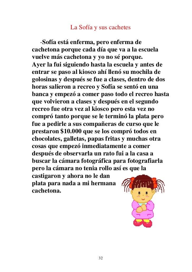 La Sofía y sus cachetes   -Sofía está enferma, pero enferma decachetona porque cada día que va a la escuelavuelve más cach...