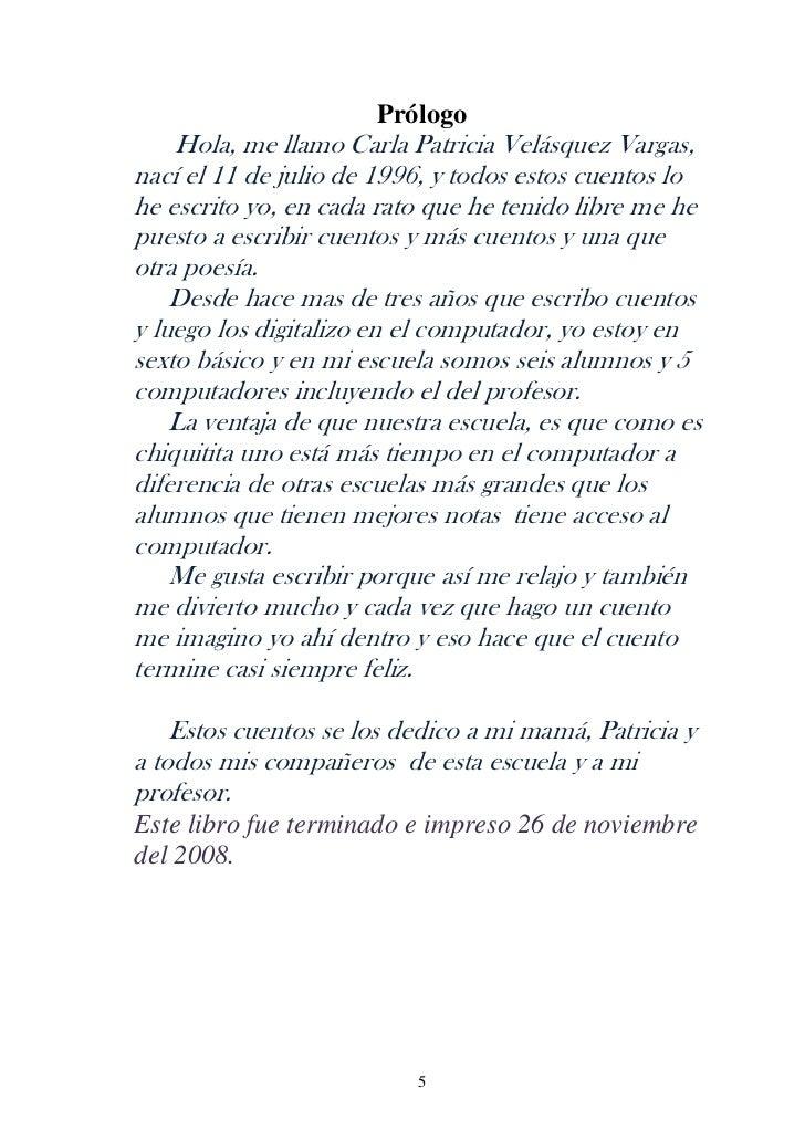 Prólogo    Hola, me llamo Carla Patricia Velásquez Vargas,nací el 11 de julio de 1996, y todos estos cuentos lohe escrito ...