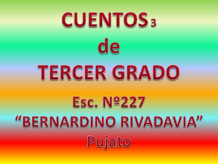"""CUENTOS3<br />de <br />TERCER GRADO<br />Esc. Nº227 <br />""""BERNARDINO RIVADAVIA""""<br />Pujato<br />"""