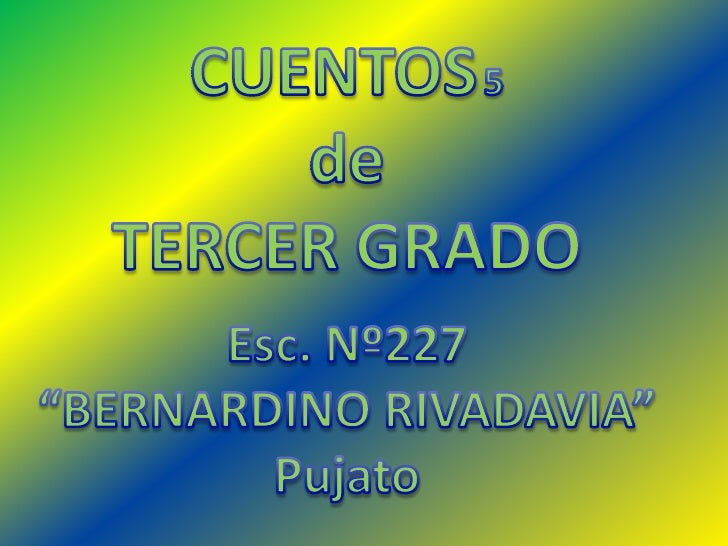 """CUENTOS5<br />de <br />TERCER GRADO<br />Esc. Nº227 <br />""""BERNARDINO RIVADAVIA""""<br />Pujato<br />"""