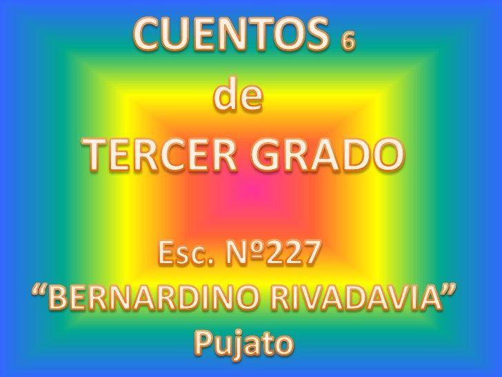 """CUENTOS 6<br />de <br />TERCER GRADO<br />Esc. Nº227 <br />""""BERNARDINO RIVADAVIA""""<br />Pujato<br />"""