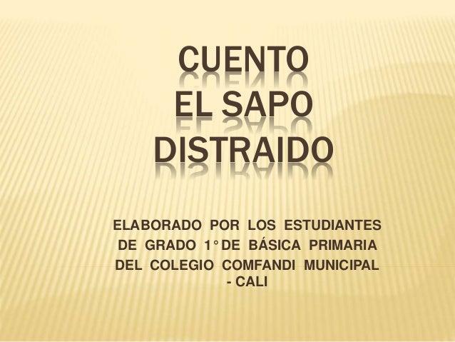 CUENTO  EL SAPO  DISTRAIDO  ELABORADO POR LOS ESTUDIANTES  DE GRADO 1° DE BÁSICA PRIMARIA  DEL COLEGIO COMFANDI MUNICIPAL ...