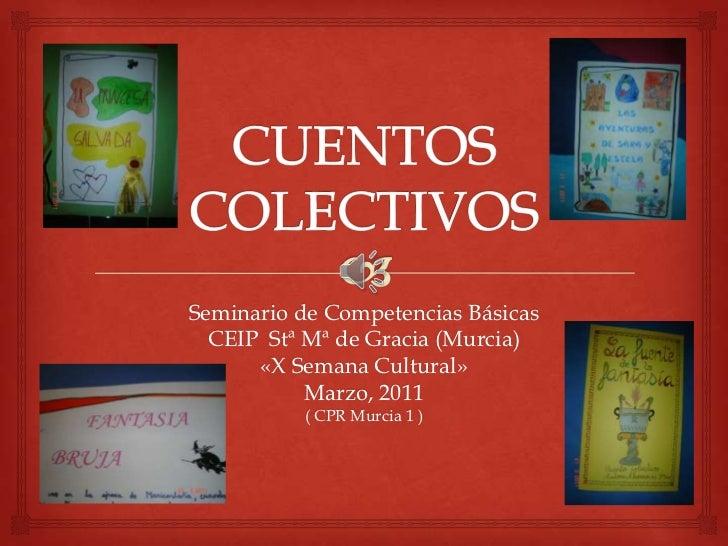 CUENTOS COLECTIVOS<br />Seminario de Competencias Básicas<br />CEIP  Stª Mª de Gracia (Murcia)<br />«X Semana Cultural»<br...