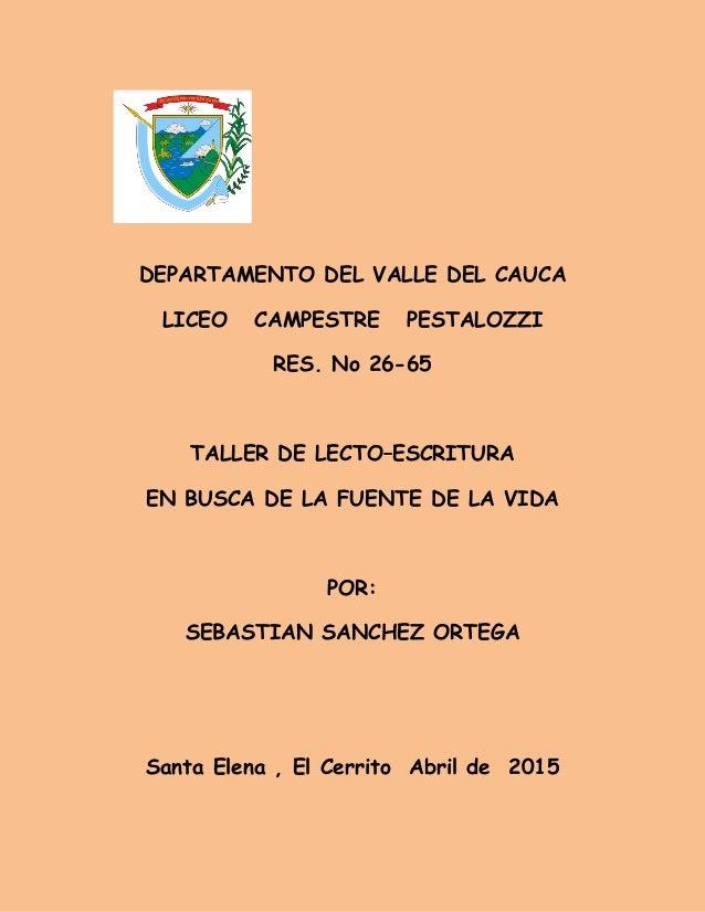 DEPARTAMENTO DEL VALLE DEL CAUCA LICEO CAMPESTRE PESTALOZZI RES. No 26-65 TALLER DE LECTO–ESCRITURA EN BUSCA DE LA FUENTE ...