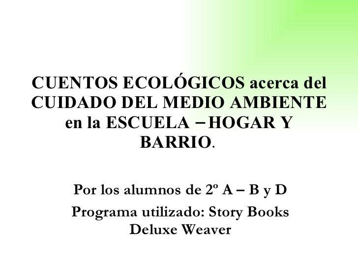 CUENTOS ECOLÓGICOS acerca del CUIDADO DEL MEDIO AMBIENTE en la ESCUELA – HOGAR Y BARRIO .  Por los alumnos de 2º A – B y D...