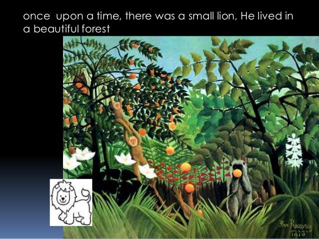 once upon a time, there was a small lion, He lived in a beautiful forest
