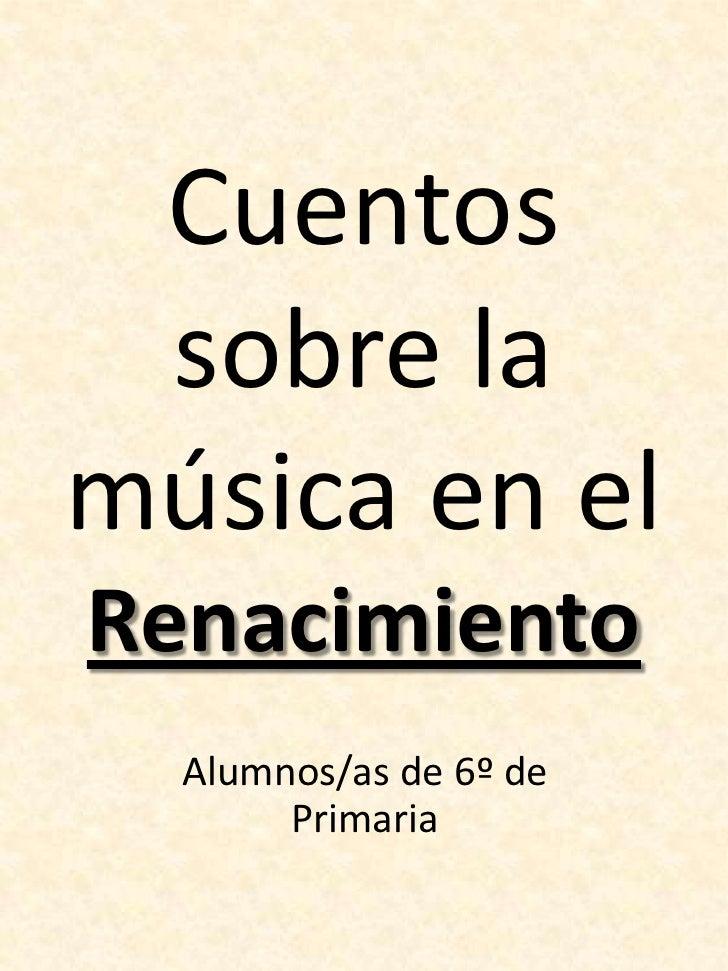 Cuentos sobre la música en el Renacimiento<br />Alumnos/as de 6º de Primaria<br />