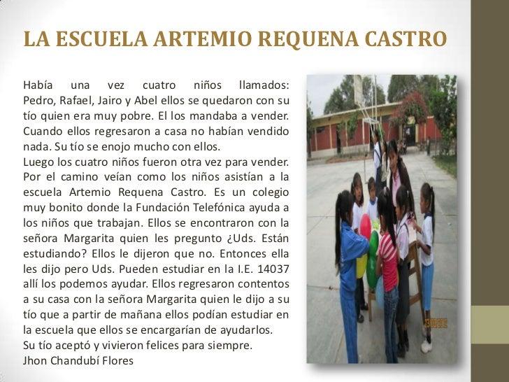 LA ESCUELA ARTEMIO REQUENA CASTROHabía una vez cuatro niños llamados:Pedro, Rafael, Jairo y Abel ellos se quedaron con sut...