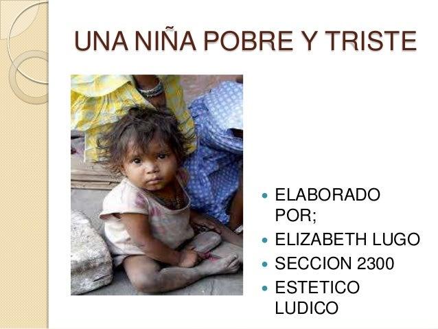 UNA NIÑA POBRE Y TRISTE             ELABORADO              POR;             ELIZABETH LUGO             SECCION 2300    ...
