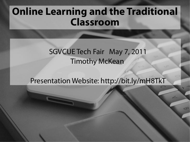 Online Learning and the Traditional            Classroom        SGVCUE Tech Fair May 7, 2011             Timothy McKean   ...